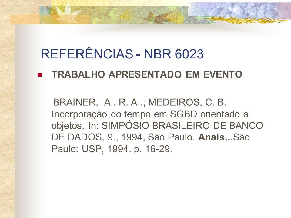 REFERÊNCIAS - NBR 6023 TRABALHO APRESENTADO EM EVENTO BRAINER, A. R. A.; MEDEIROS, C. B. Incorporação do tempo em SGBD orientado a objetos. In: SIMPÓS