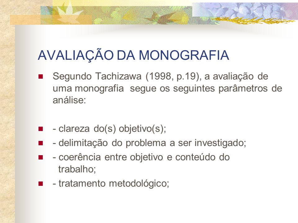 AVALIAÇÃO DA MONOGRAFIA Segundo Tachizawa (1998, p.19), a avaliação de uma monografia segue os seguintes parâmetros de análise: - clareza do(s) objetivo(s); - delimitação do problema a ser investigado; - coerência entre objetivo e conteúdo do trabalho; - tratamento metodológico;