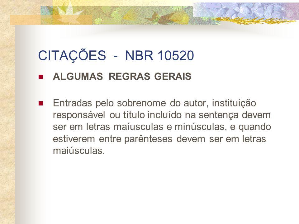 CITAÇÕES - NBR 10520 ALGUMAS REGRAS GERAIS Entradas pelo sobrenome do autor, instituição responsável ou título incluído na sentença devem ser em letra