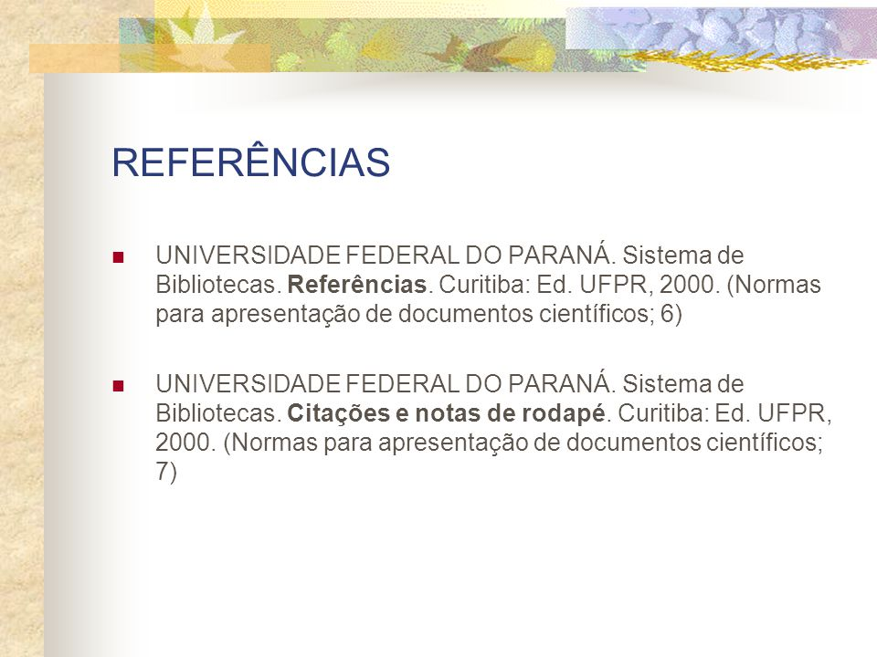 REFERÊNCIAS UNIVERSIDADE FEDERAL DO PARANÁ. Sistema de Bibliotecas. Referências. Curitiba: Ed. UFPR, 2000. (Normas para apresentação de documentos cie