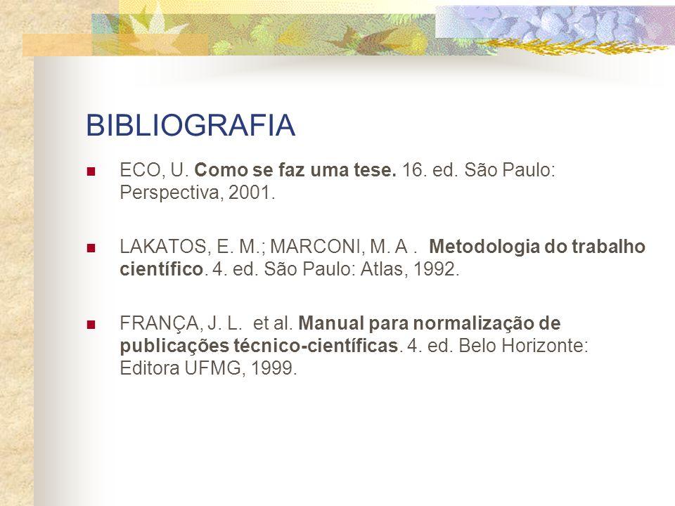 BIBLIOGRAFIA ECO, U. Como se faz uma tese. 16. ed. São Paulo: Perspectiva, 2001. LAKATOS, E. M.; MARCONI, M. A. Metodologia do trabalho científico. 4.