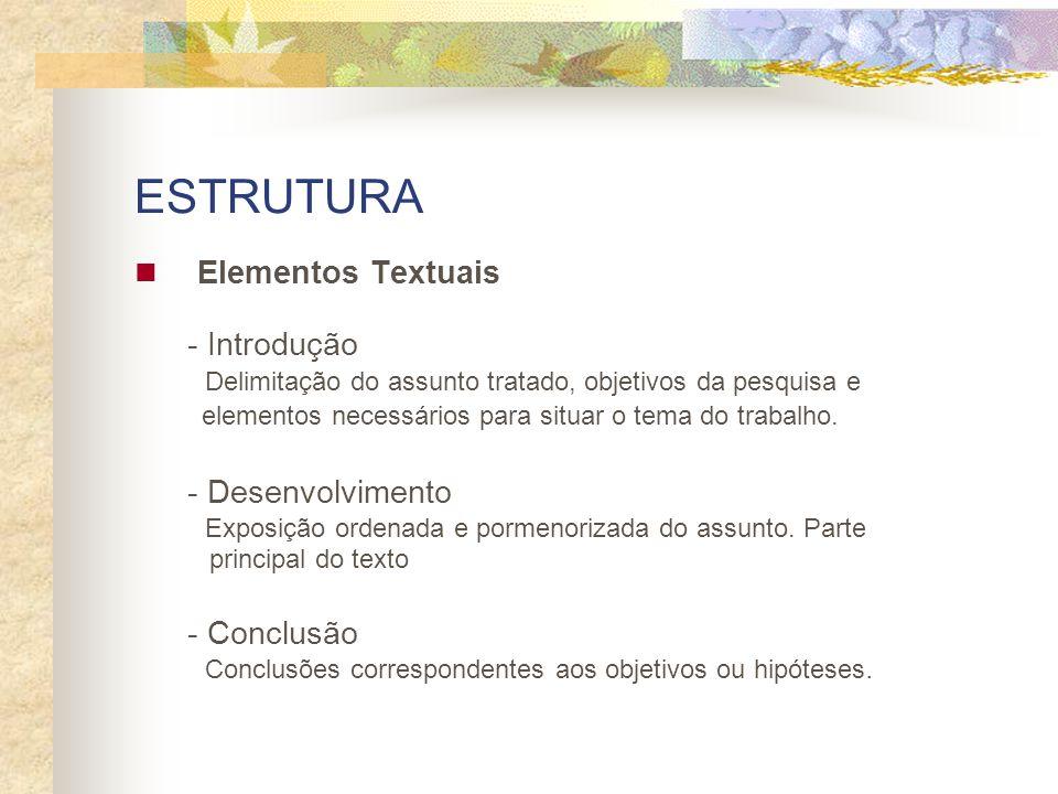 ESTRUTURA Elementos Textuais - Introdução Delimitação do assunto tratado, objetivos da pesquisa e elementos necessários para situar o tema do trabalho