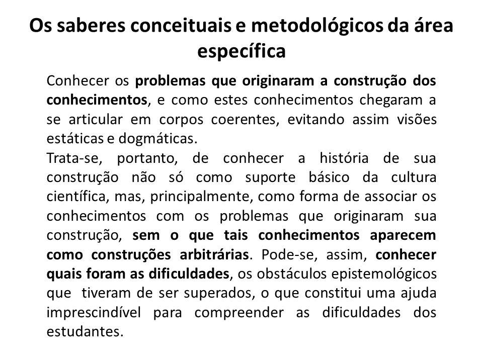 Os saberes conceituais e metodológicos da área específica Conhecer os problemas que originaram a construção dos conhecimentos, e como estes conhecimen
