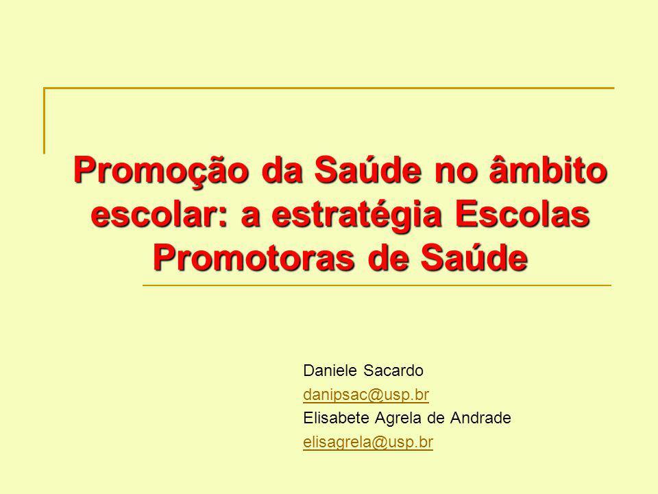 Promoção da Saúde no âmbito escolar: a estratégia Escolas Promotoras de Saúde Daniele Sacardo danipsac@usp.br Elisabete Agrela de Andrade elisagrela@u