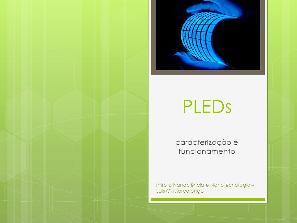 PLEDs caracterização e funcionamento Intro à Nanociência e Nanotecnologia – Laís G. Marcolongo