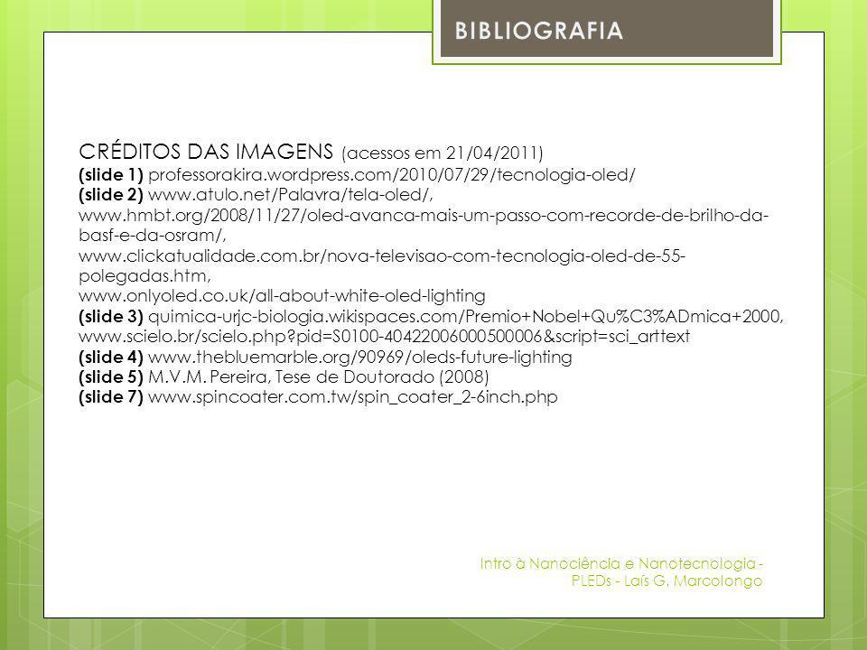 CRÉDITOS DAS IMAGENS (acessos em 21/04/2011) (slide 1) professorakira.wordpress.com/2010/07/29/tecnologia-oled/ (slide 2) www.atulo.net/Palavra/tela-oled/, www.hmbt.org/2008/11/27/oled-avanca-mais-um-passo-com-recorde-de-brilho-da- basf-e-da-osram/, www.clickatualidade.com.br/nova-televisao-com-tecnologia-oled-de-55- polegadas.htm, www.onlyoled.co.uk/all-about-white-oled-lighting (slide 3) quimica-urjc-biologia.wikispaces.com/Premio+Nobel+Qu%C3%ADmica+2000, www.scielo.br/scielo.php?pid=S0100-40422006000500006&script=sci_arttext (slide 4) www.thebluemarble.org/90969/oleds-future-lighting (slide 5) M.V.M.
