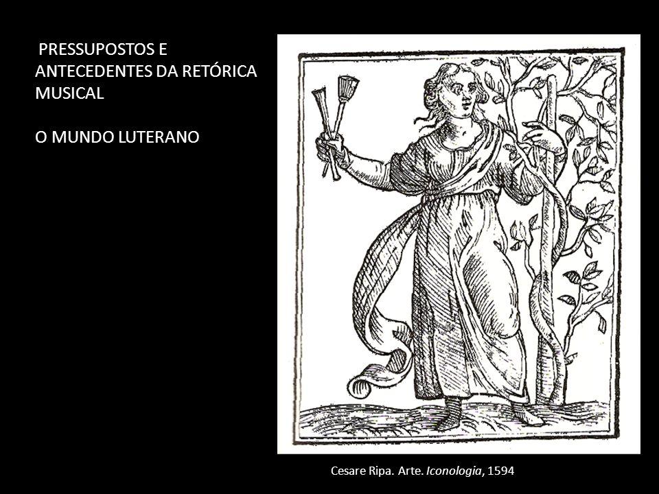 PRESSUPOSTOS E ANTECEDENTES DA RETÓRICA MUSICAL O MUNDO LUTERANO Cesare Ripa. Arte. Iconologia, 1594