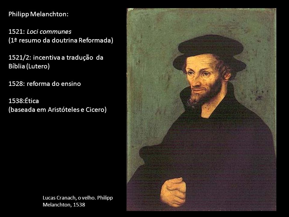 Philipp Melanchton: 1521: Loci communes (1ª resumo da doutrina Reformada) 1521/2: incentiva a tradução da Bíblia (Lutero) 1528: reforma do ensino 1538