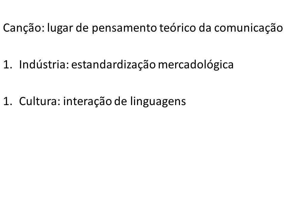 Canção: lugar de pensamento teórico da comunicação 1.Indústria: estandardização mercadológica 1.Cultura: interação de linguagens