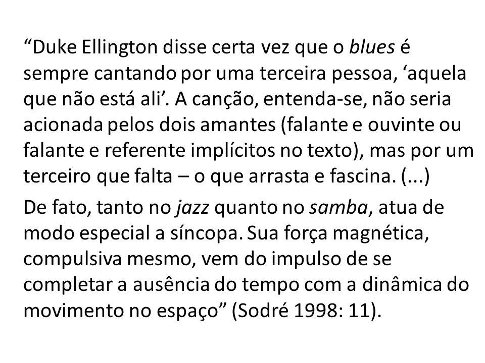 Duke Ellington disse certa vez que o blues é sempre cantando por uma terceira pessoa, aquela que não está ali.