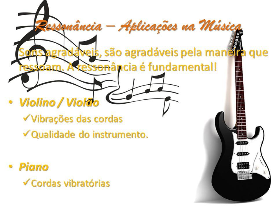Ressonância – Aplicações na Música Sons agradáveis, são agradáveis pela maneira que ressoam. A ressonância é fundamental! Violino / Violão Violino / V