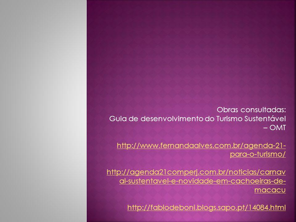 Obras consultadas: Guia de desenvolvimento do Turismo Sustentável – OMT http://www.fernandaalves.com.br/agenda-21- para-o-turismo/ http://agenda21comp