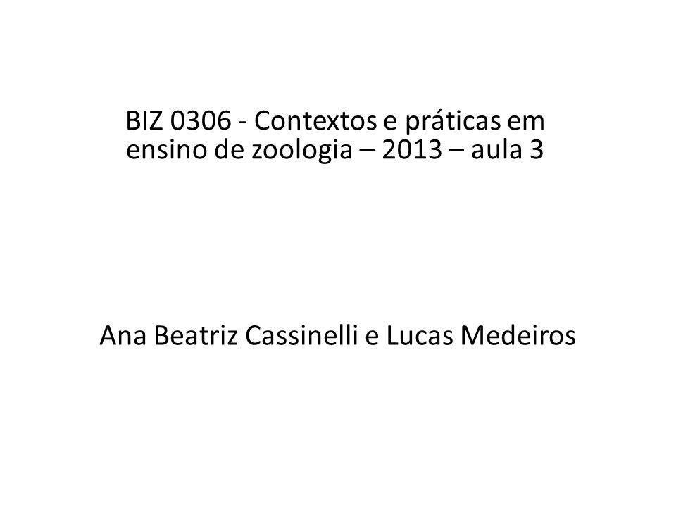 Ana Beatriz Cassinelli e Lucas Medeiros BIZ 0306 - Contextos e práticas em ensino de zoologia – 2013 – aula 3