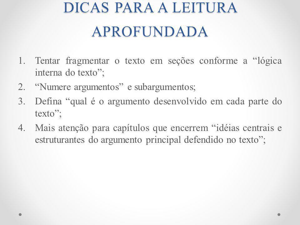 DICAS PARA A LEITURA APROFUNDADA 1.Tentar fragmentar o texto em seções conforme a lógica interna do texto; 2.Numere argumentos e subargumentos; 3.Defina qual é o argumento desenvolvido em cada parte do texto; 4.Mais atenção para capítulos que encerrem idéias centrais e estruturantes do argumento principal defendido no texto;