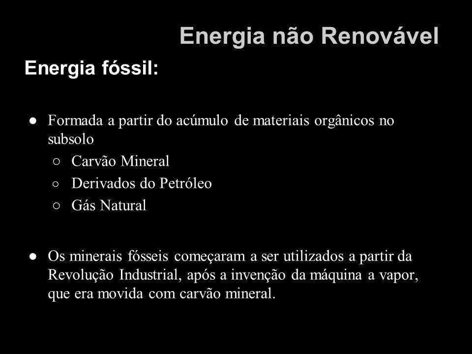 Energia fóssil: Formada a partir do acúmulo de materiais orgânicos no subsolo Carvão Mineral Derivados do Petróleo Gás Natural Os minerais fósseis com