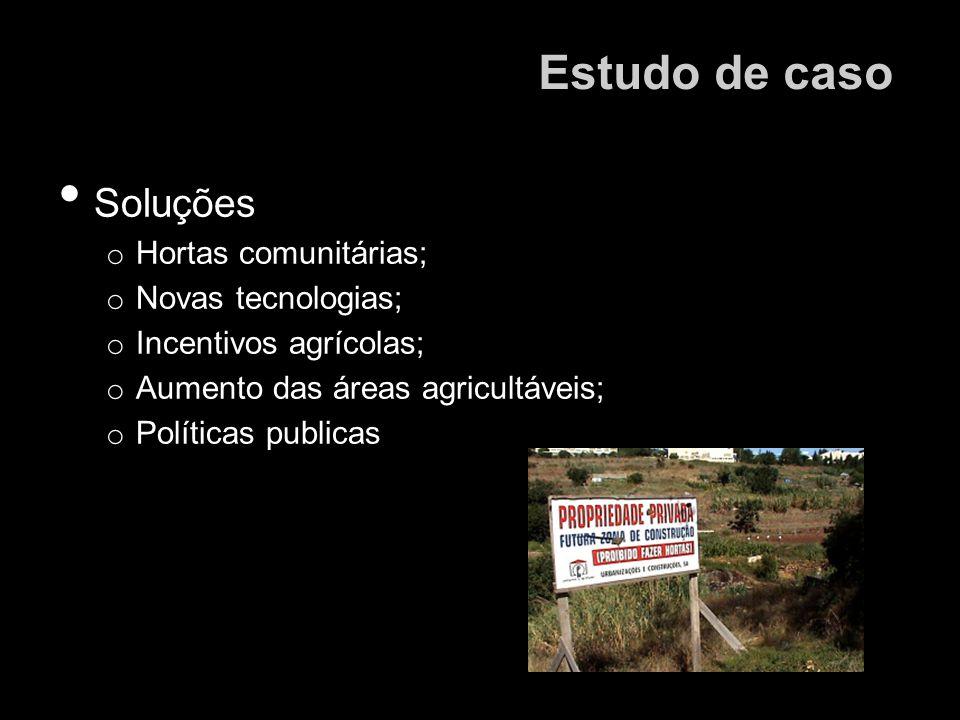 Soluções o Hortas comunitárias; o Novas tecnologias; o Incentivos agrícolas; o Aumento das áreas agricultáveis; o Políticas publicas Estudo de caso