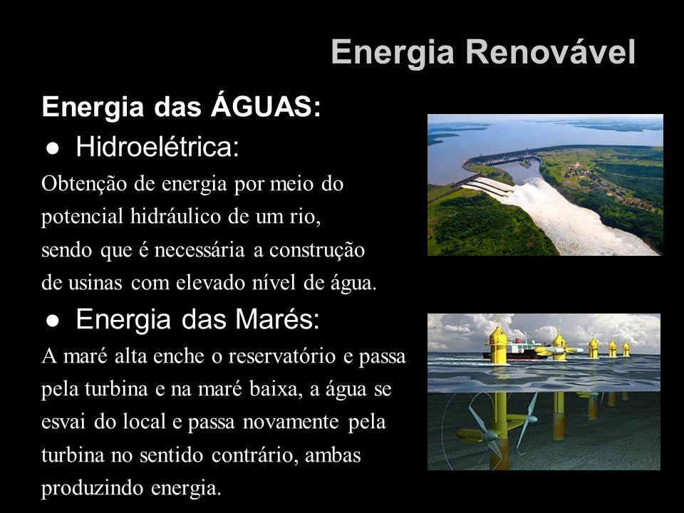 Energia das ÁGUAS: Hidroelétrica: Obtenção de energia por meio do potencial hidráulico de um rio, sendo que é necessária a construção de usinas com el