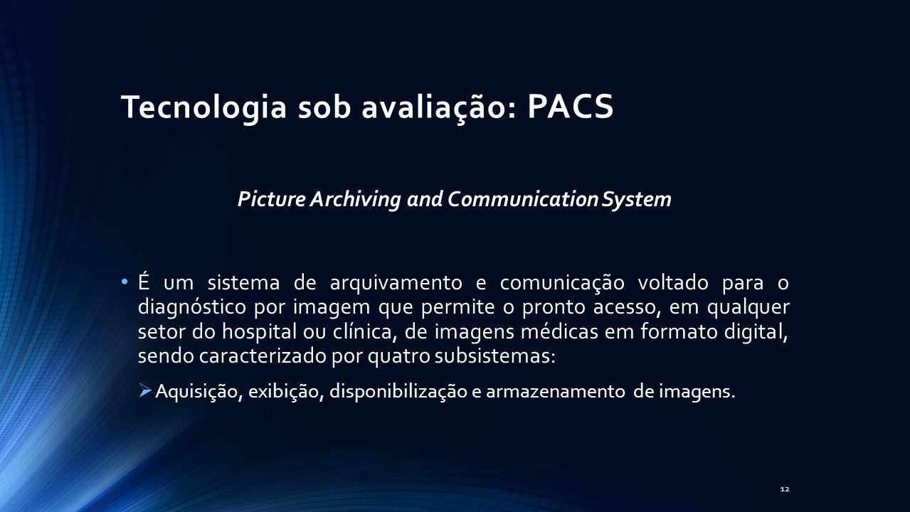 PACS Tecnologia sob avaliação: PACS Picture Archiving and Communication System É um sistema de arquivamento e comunicação voltado para o diagnóstico p