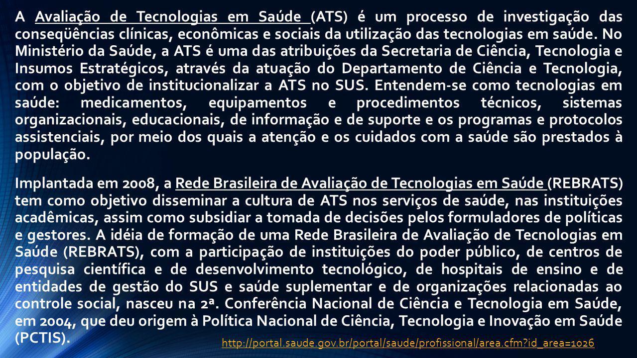 A Avaliação de Tecnologias em Saúde (ATS) é um processo de investigação das conseqüências clínicas, econômicas e sociais da utilização das tecnologias