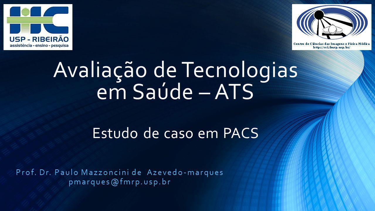 Avaliação de Tecnologias em Saúde – ATS Estudo de caso em PACS Prof. Dr. Paulo Mazzoncini de Azevedo-marques pmarques@fmrp.usp.br