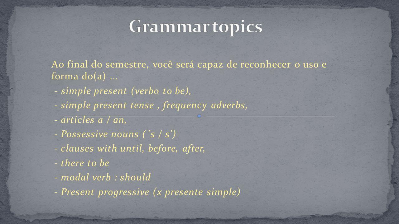 Ao final do semestre, você será capaz de reconhecer o uso e forma do(a)... - simple present (verbo to be), - simple present tense, frequency adverbs,