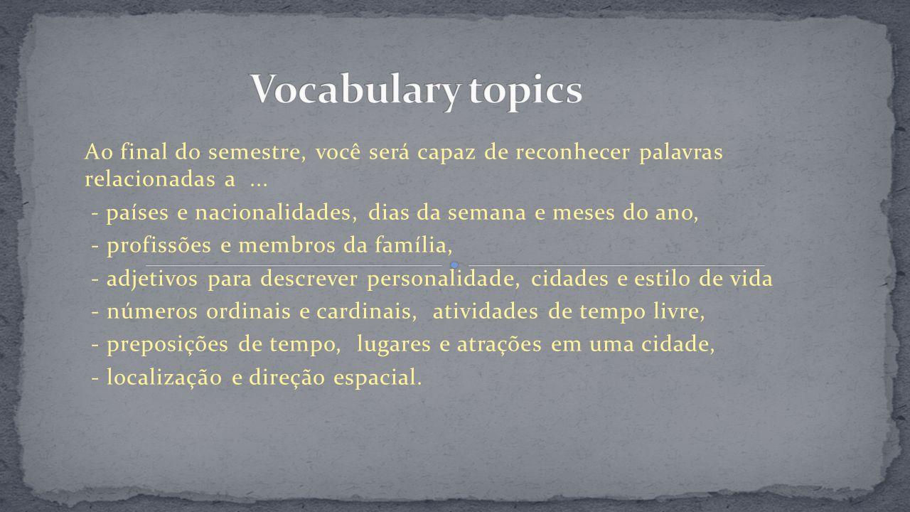 Ao final do semestre, você será capaz de reconhecer palavras relacionadas a... - países e nacionalidades, dias da semana e meses do ano, - profissões