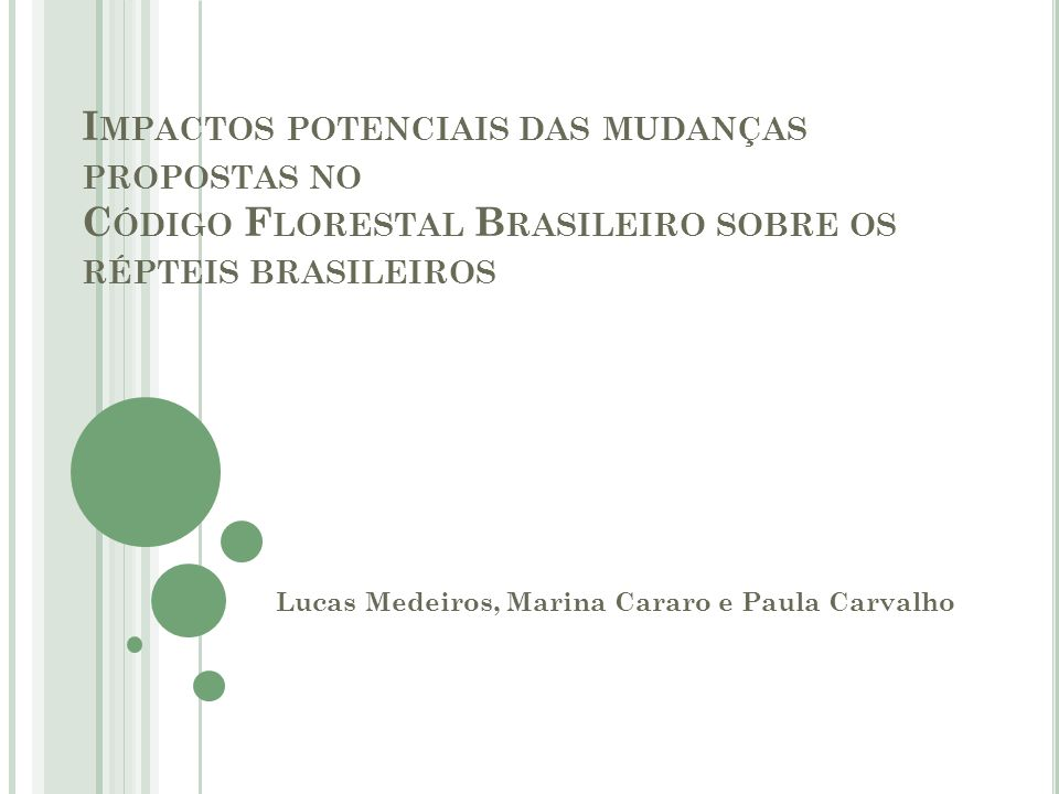 I MPACTOS POTENCIAIS DAS MUDANÇAS PROPOSTAS NO C ÓDIGO F LORESTAL B RASILEIRO SOBRE OS RÉPTEIS BRASILEIROS Lucas Medeiros, Marina Cararo e Paula Carva