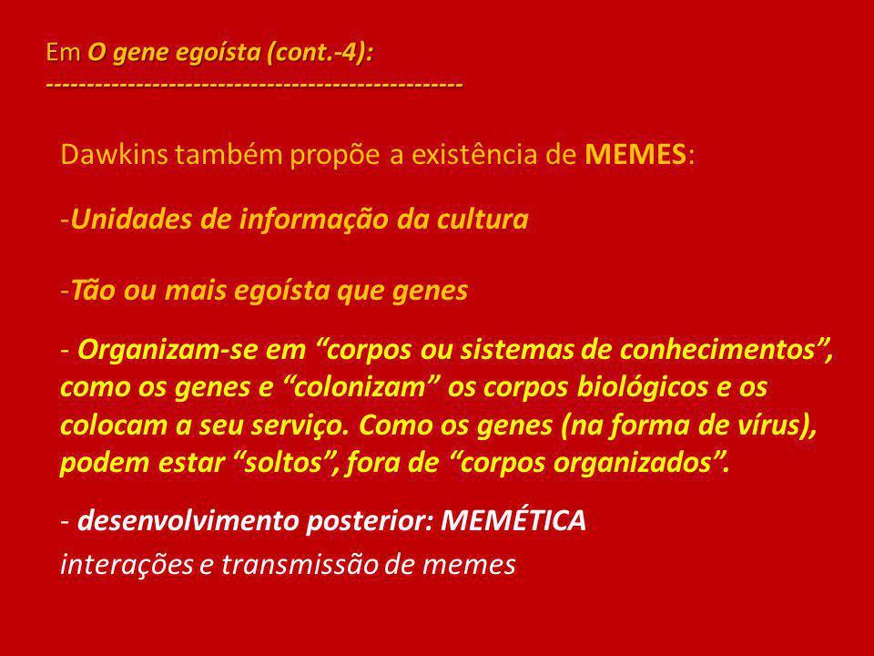 Em O gene egoísta (cont.-4): --------------------------------------------------- Dawkins também propõe a existência de MEMES: -Unidades de informação