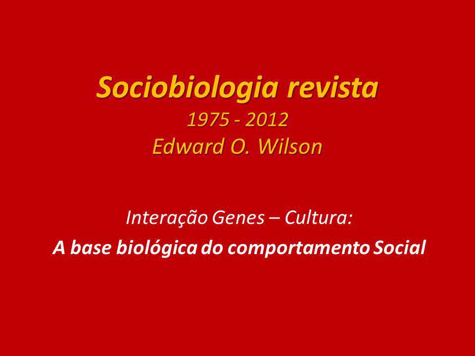 Sociobiologia revista 1975 - 2012 Edward O. Wilson Interação Genes – Cultura: A base biológica do comportamento Social