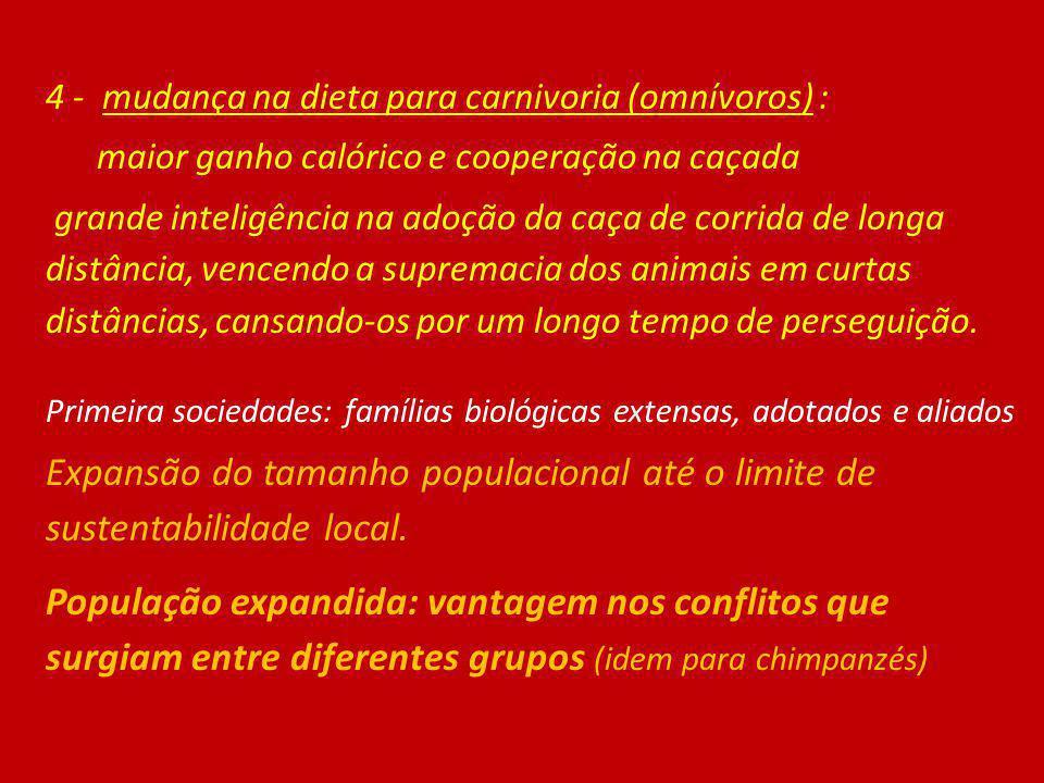 4 - mudança na dieta para carnivoria (omnívoros) : maior ganho calórico e cooperação na caçada grande inteligência na adoção da caça de corrida de lon
