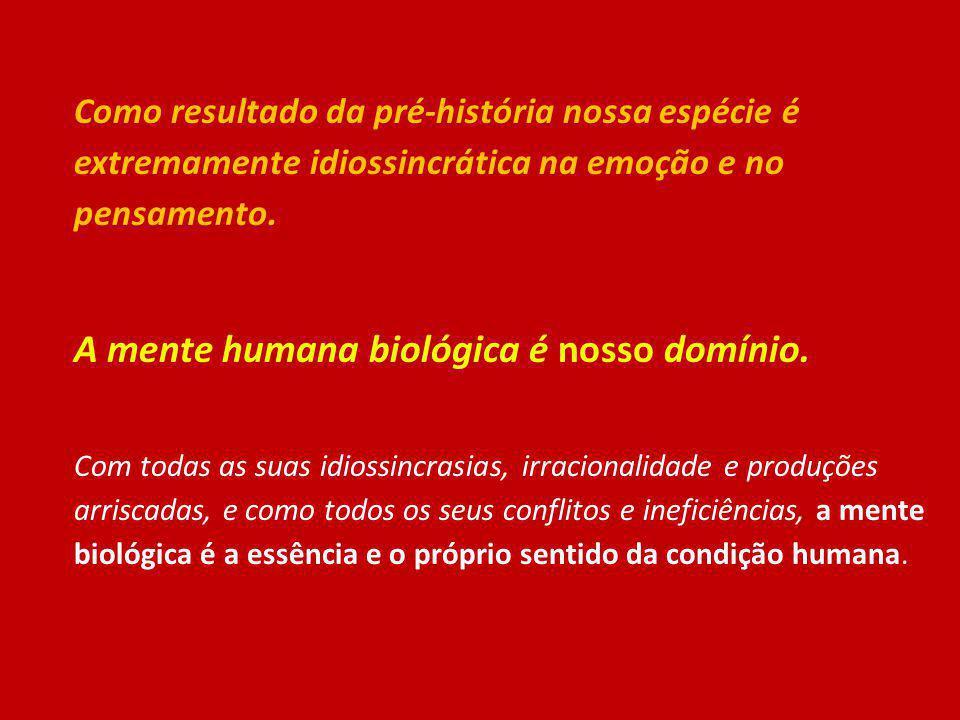 Como resultado da pré-história nossa espécie é extremamente idiossincrática na emoção e no pensamento. A mente humana biológica é nosso domínio. Com t