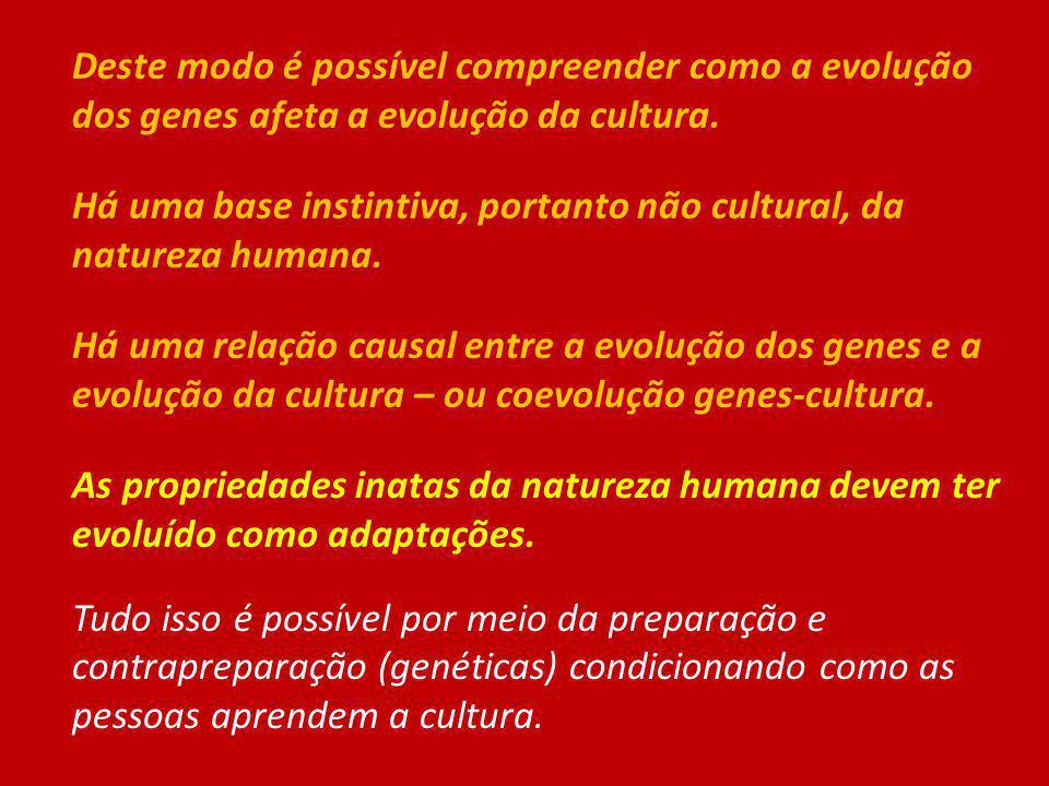 Deste modo é possível compreender como a evolução dos genes afeta a evolução da cultura. Há uma base instintiva, portanto não cultural, da natureza hu