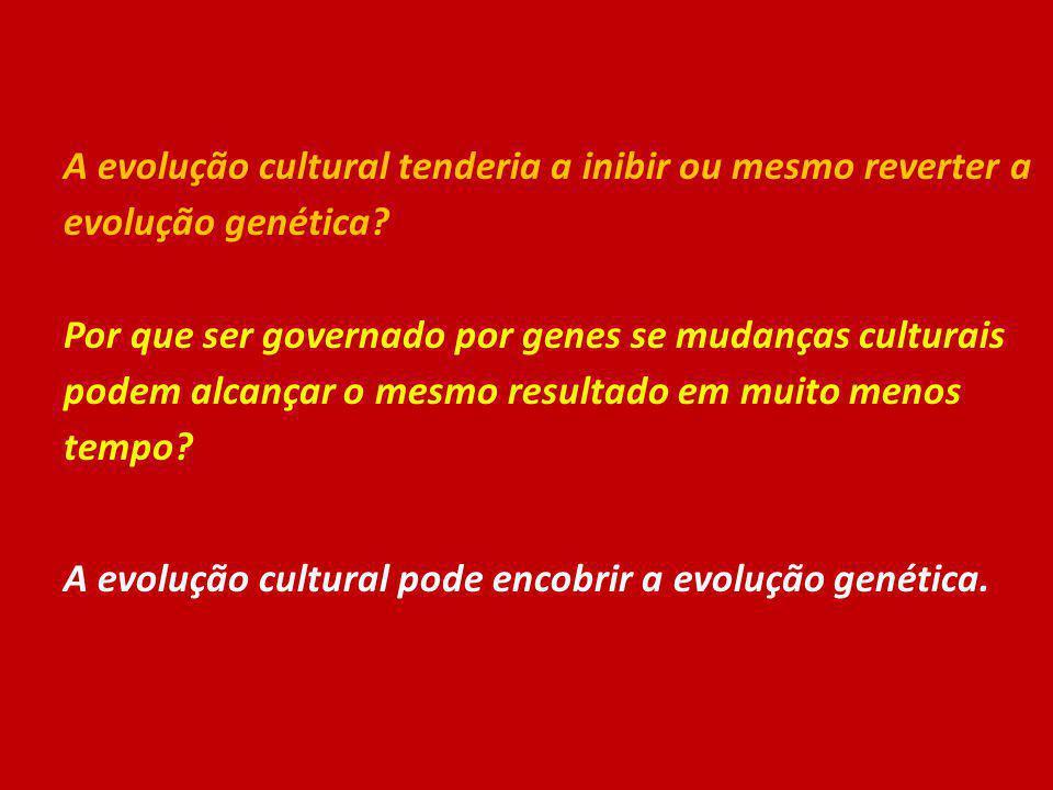 A evolução cultural tenderia a inibir ou mesmo reverter a evolução genética? Por que ser governado por genes se mudanças culturais podem alcançar o me