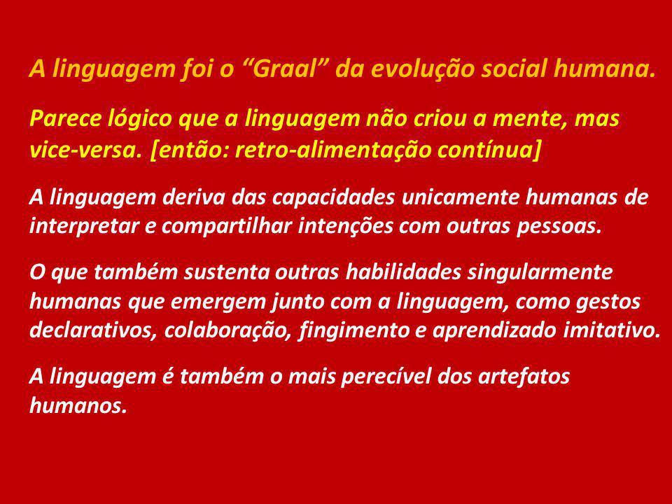 A linguagem foi o Graal da evolução social humana. Parece lógico que a linguagem não criou a mente, mas vice-versa. [então: retro-alimentação contínua