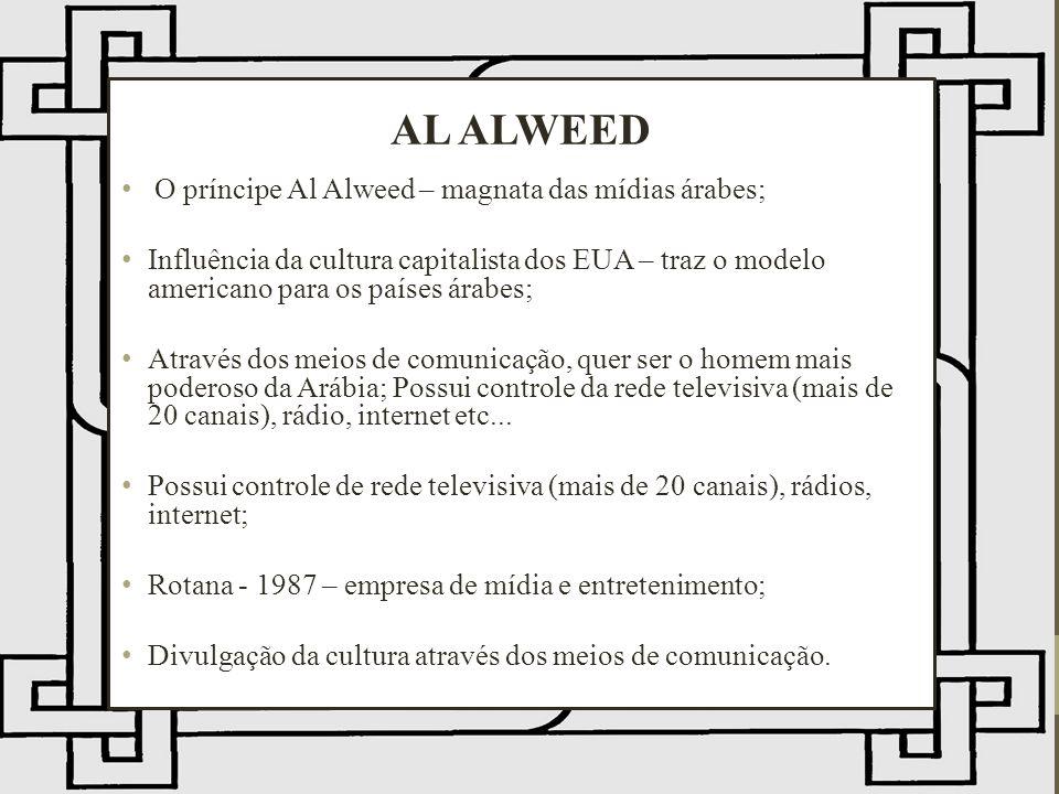 O príncipe Al Alweed – magnata das mídias árabes; Influência da cultura capitalista dos EUA – traz o modelo americano para os países árabes; Através dos meios de comunicação, quer ser o homem mais poderoso da Arábia; Possui controle da rede televisiva (mais de 20 canais), rádio, internet etc...