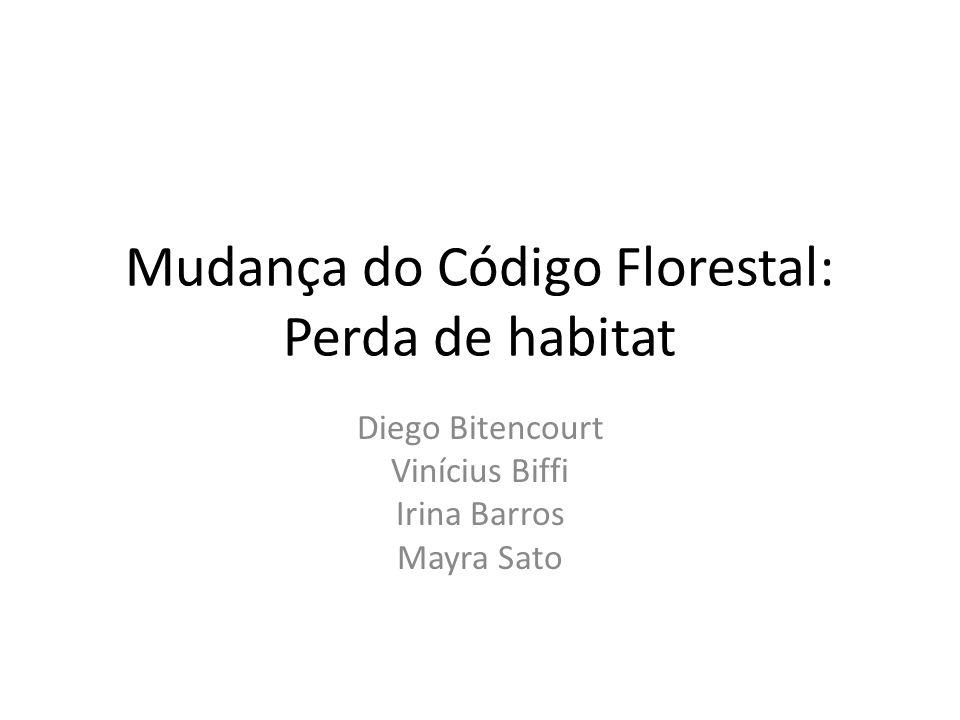 Mudança do Código Florestal: Perda de habitat Diego Bitencourt Vinícius Biffi Irina Barros Mayra Sato