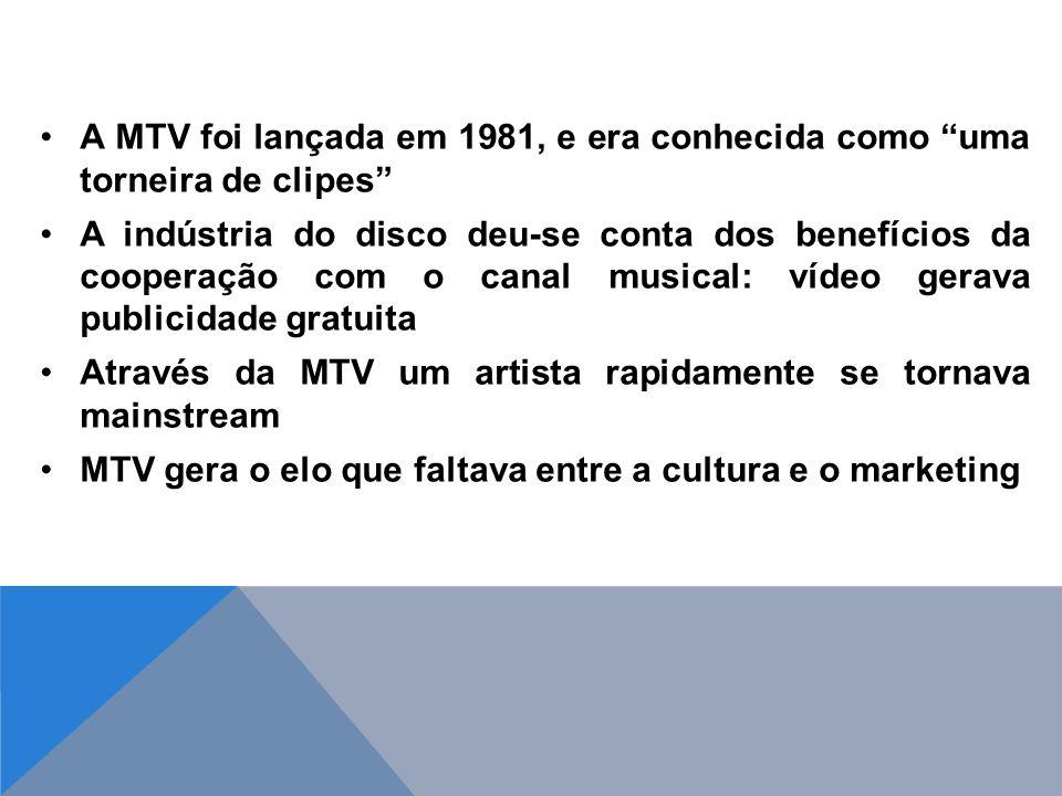 A MTV foi lançada em 1981, e era conhecida como uma torneira de clipes A indústria do disco deu-se conta dos benefícios da cooperação com o canal musical: vídeo gerava publicidade gratuita Através da MTV um artista rapidamente se tornava mainstream MTV gera o elo que faltava entre a cultura e o marketing