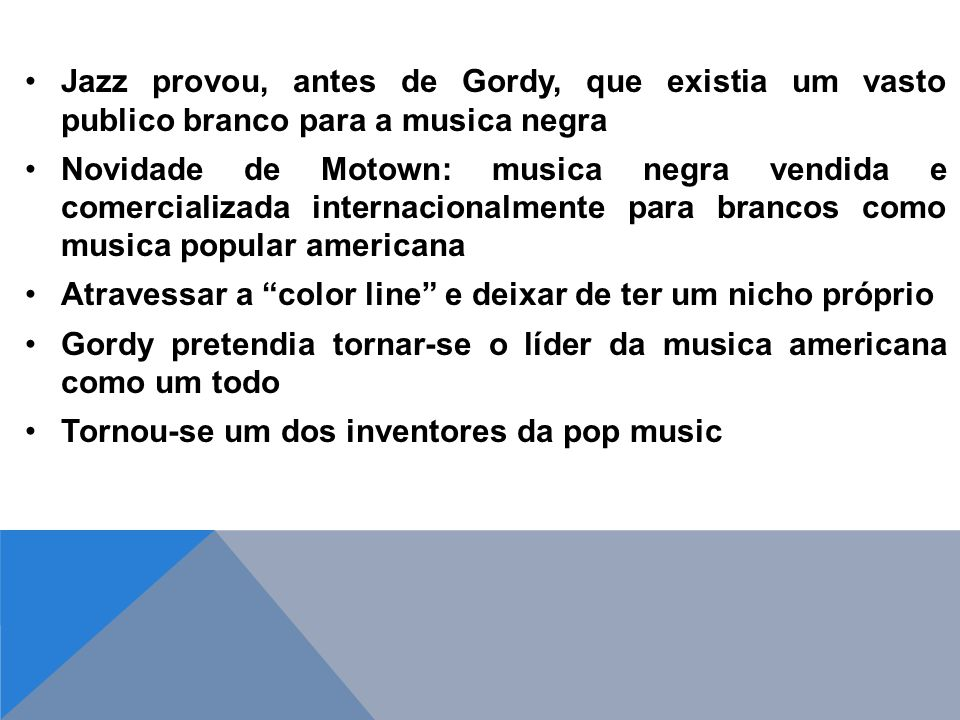 Jazz provou, antes de Gordy, que existia um vasto publico branco para a musica negra Novidade de Motown: musica negra vendida e comercializada internacionalmente para brancos como musica popular americana Atravessar a color line e deixar de ter um nicho próprio Gordy pretendia tornar-se o líder da musica americana como um todo Tornou-se um dos inventores da pop music