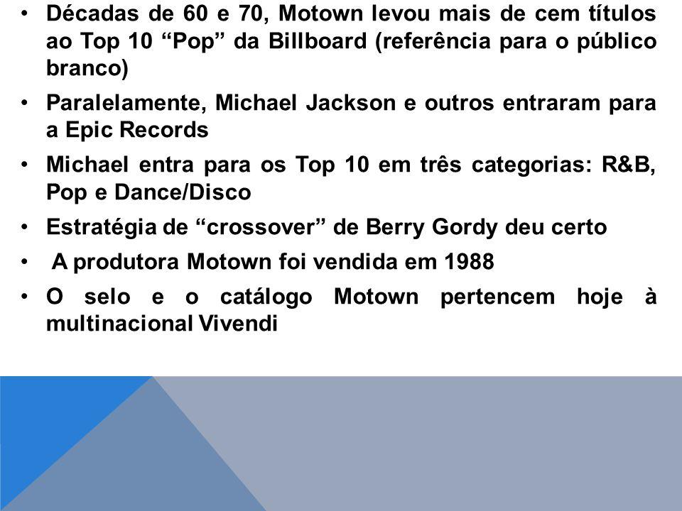 Décadas de 60 e 70, Motown levou mais de cem títulos ao Top 10 Pop da Billboard (referência para o público branco) Paralelamente, Michael Jackson e outros entraram para a Epic Records Michael entra para os Top 10 em três categorias: R&B, Pop e Dance/Disco Estratégia de crossover de Berry Gordy deu certo A produtora Motown foi vendida em 1988 O selo e o catálogo Motown pertencem hoje à multinacional Vivendi