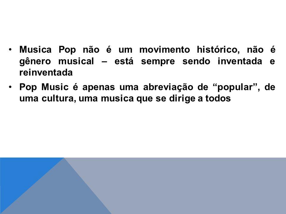 Musica Pop não é um movimento histórico, não é gênero musical – está sempre sendo inventada e reinventada Pop Music é apenas uma abreviação de popular, de uma cultura, uma musica que se dirige a todos