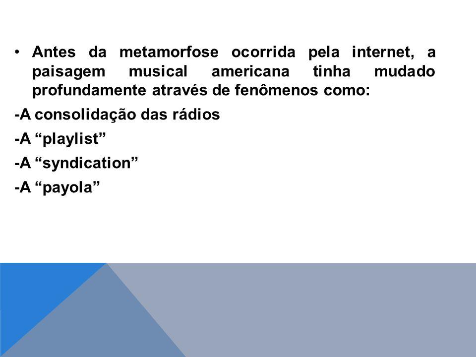Antes da metamorfose ocorrida pela internet, a paisagem musical americana tinha mudado profundamente através de fenômenos como: -A consolidação das rádios -A playlist -A syndication -A payola