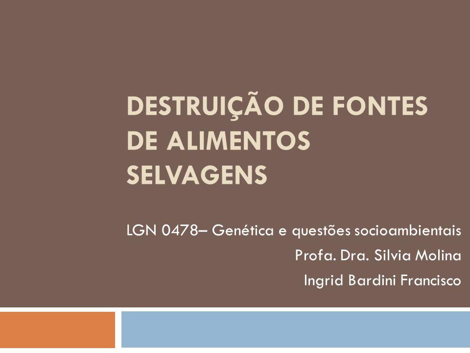 DESTRUIÇÃO DE FONTES DE ALIMENTOS SELVAGENS LGN 0478– Genética e questões socioambientais Profa. Dra. Silvia Molina Ingrid Bardini Francisco