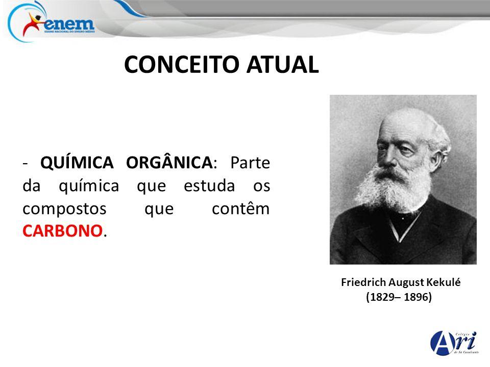 Friedrich August Kekulé (1829– 1896) CONCEITO ATUAL - QUÍMICA ORGÂNICA: Parte da química que estuda os compostos que contêm CARBONO.