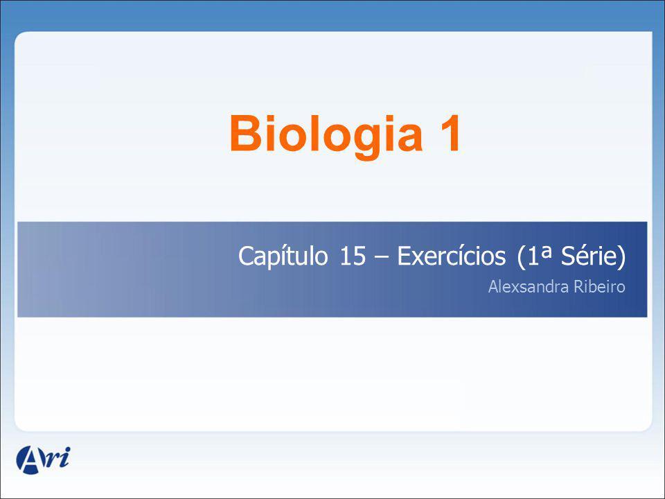 Biologia 1 Capítulo 15 – Exercícios (1ª Série) Alexsandra Ribeiro