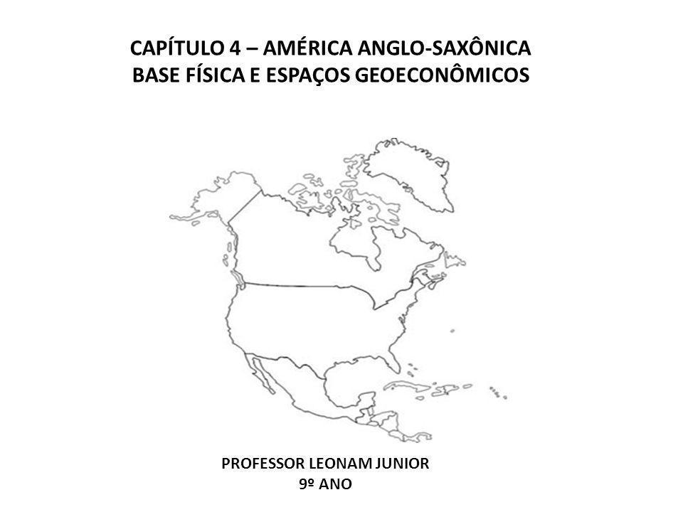 CAPÍTULO 4 – AMÉRICA ANGLO-SAXÔNICA BASE FÍSICA E ESPAÇOS GEOECONÔMICOS PROFESSOR LEONAM JUNIOR 9º ANO
