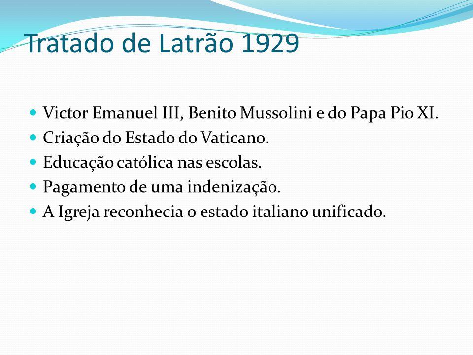 Tratado de Latrão 1929 Victor Emanuel III, Benito Mussolini e do Papa Pio XI. Criação do Estado do Vaticano. Educação católica nas escolas. Pagamento