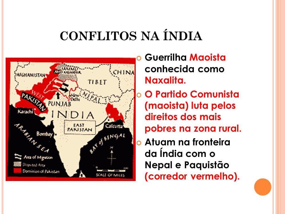 CONFLITOS NA ÍNDIA Guerrilha Maoista conhecida como Naxalita. O Partido Comunista (maoista) luta pelos direitos dos mais pobres na zona rural. Atuam n