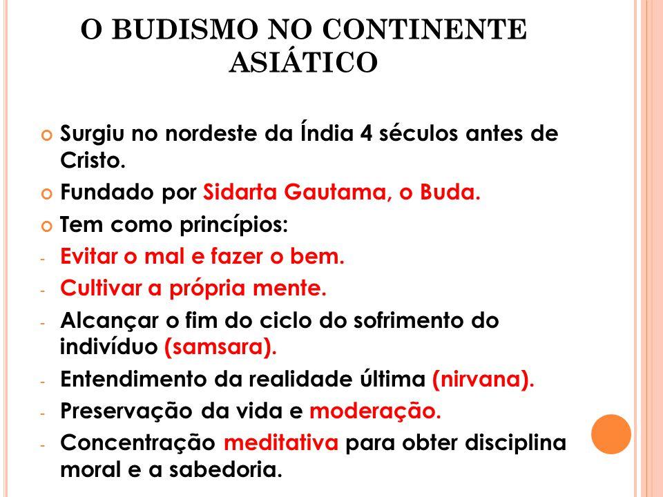 O BUDISMO NO CONTINENTE ASIÁTICO Surgiu no nordeste da Índia 4 séculos antes de Cristo. Fundado por Sidarta Gautama, o Buda. Tem como princípios: - Ev