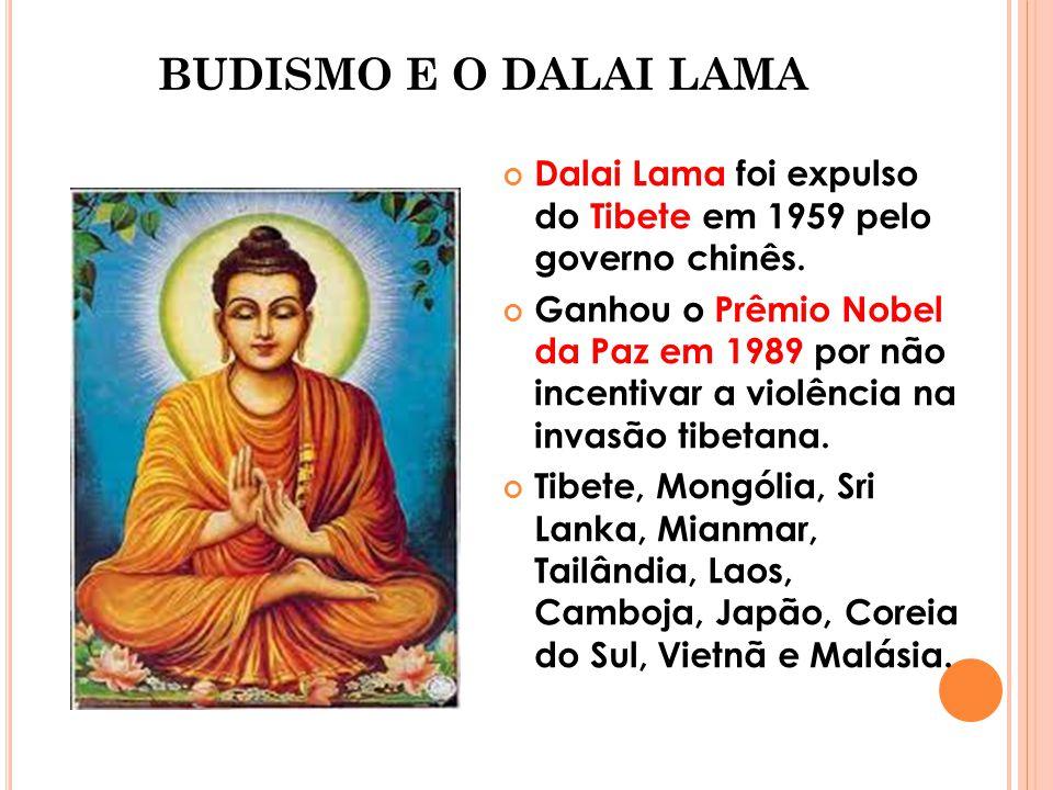BUDISMO E O DALAI LAMA Dalai Lama foi expulso do Tibete em 1959 pelo governo chinês. Ganhou o Prêmio Nobel da Paz em 1989 por não incentivar a violênc