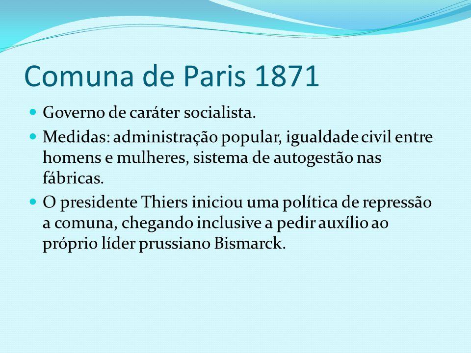 Comuna de Paris 1871 Governo de caráter socialista. Medidas: administração popular, igualdade civil entre homens e mulheres, sistema de autogestão nas